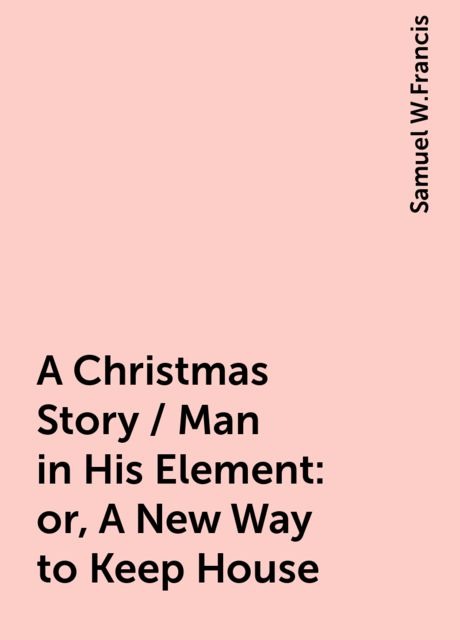 A Christmas Story / Man in His Element: or, A New Way to Keep House, Samuel W.Francis