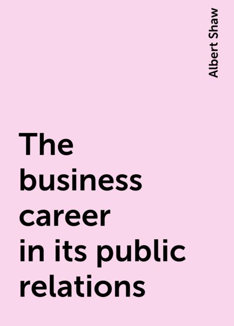 The business career in its public relations, Albert Shaw