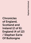 Chronicles of England, Scotland and Ireland (2 of 6): England (4 of 12) / Stephan Earle Of Bullongne, Raphael Holinshed