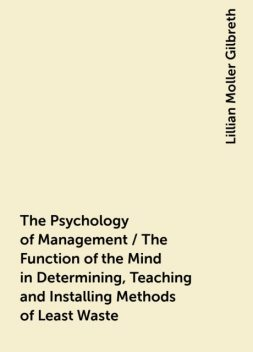 The Psychology of Management / The Function of the Mind in Determining, Teaching and Installing Methods of Least Waste, Lillian Moller Gilbreth