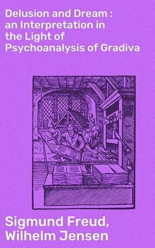 Delusion and Dream : an Interpretation in the Light of Psychoanalysis of Gradiva, Sigmund Freud, Wilhelm Jensen