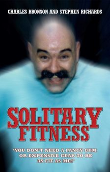 Solitary Fitness – You Don't Need a Fancy Gym or Expensive Gear to be as Fit as Me, Stephen Richards, Charles Bronson