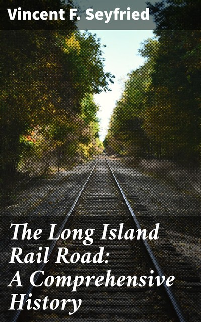 The Long Island Rail Road: A Comprehensive History, Vincent F.Seyfried
