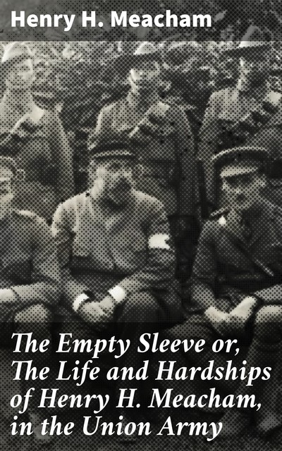 The Empty Sleeve or, The Life and Hardships of Henry H. Meacham, in the Union Army, Henry H.Meacham