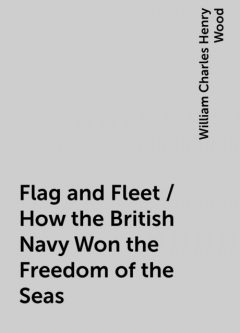 Flag and Fleet / How the British Navy Won the Freedom of the Seas, William Charles Henry Wood