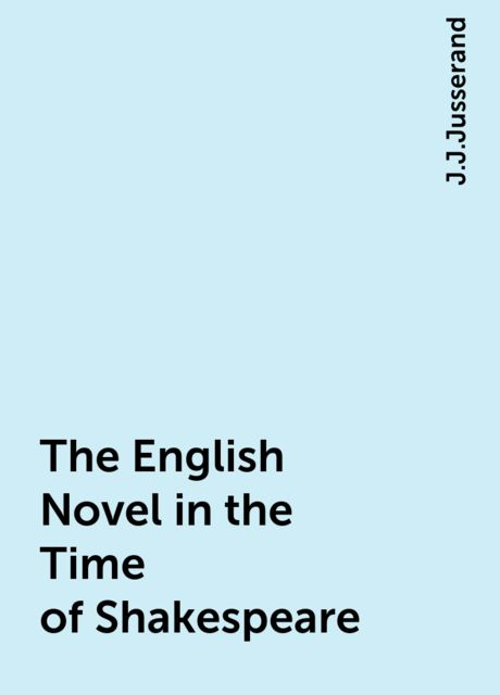 The English Novel in the Time of Shakespeare, J.J.Jusserand
