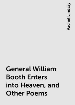 General William Booth Enters into Heaven, and Other Poems, Vachel Lindsay