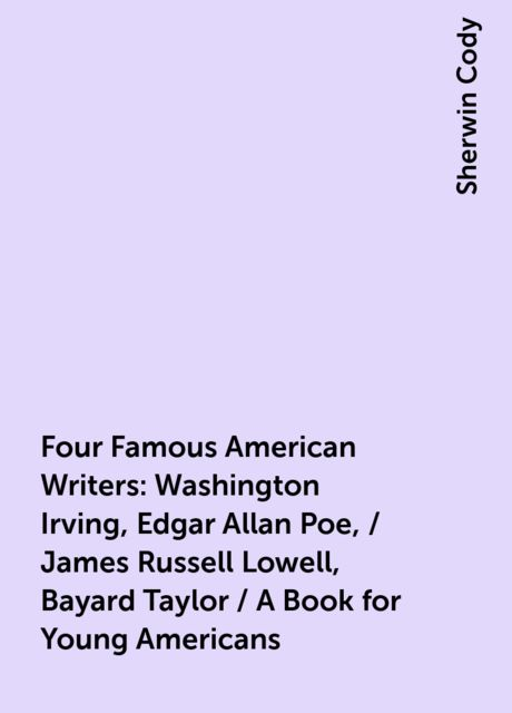 Four Famous American Writers: Washington Irving, Edgar Allan Poe, / James Russell Lowell, Bayard Taylor / A Book for Young Americans, Sherwin Cody
