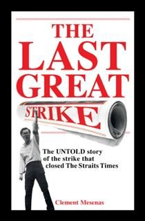 The Last Great Strike. The UNTOLD story of the strike that closed The Straits Times, Clement Mesenas