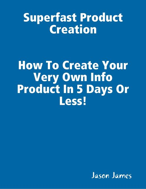 Superfast Product Creation, Create Your Own Info Product In 5 Days or Less !, Jason James