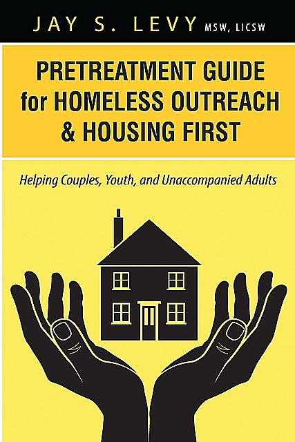 Pretreatment Guide for Homeless Outreach & Housing First, Jay S.Levy