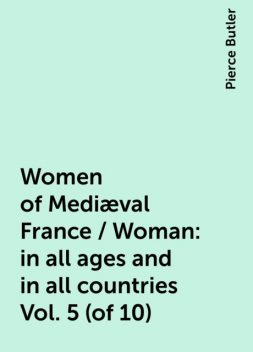 Women of Mediæval France / Woman: in all ages and in all countries Vol. 5 (of 10), Pierce Butler