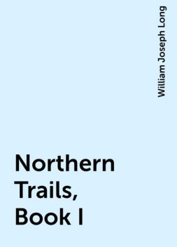 Northern Trails, Book I, William Joseph Long