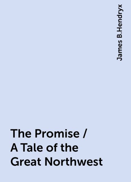 The Promise / A Tale of the Great Northwest, James B.Hendryx