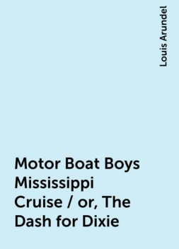 Motor Boat Boys Mississippi Cruise / or, The Dash for Dixie, Louis Arundel