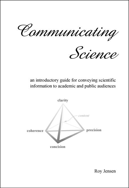 Communicating Science: an introductory guide for conveying scientific information to academic and public audiences, Roy Henry Jensen