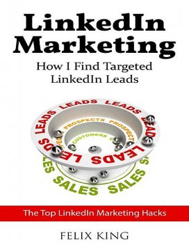 Linkedin Marketing: How I Find Targeted Linkedin Leads, Felix King