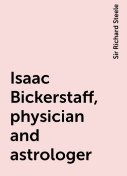 Isaac Bickerstaff, physician and astrologer, Sir Richard Steele