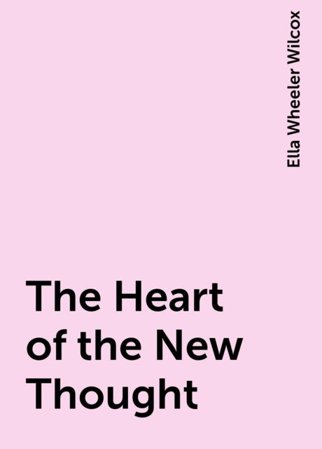 The Heart of the New Thought, Ella Wheeler Wilcox