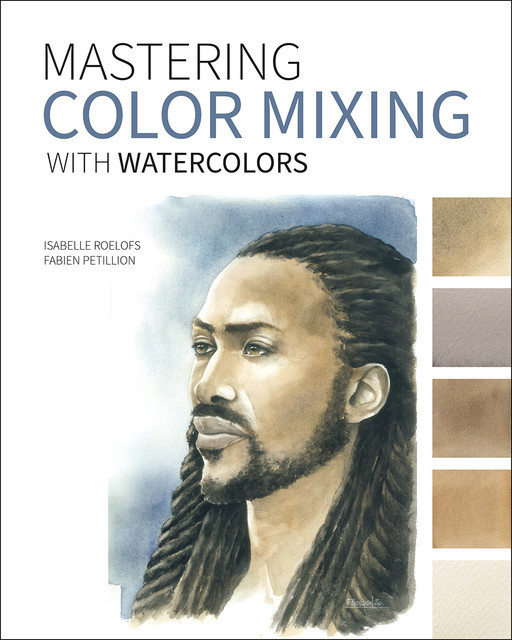 Mastering Color Mixing with Watercolors, Fabien Petillion, Isabelle Roelofs