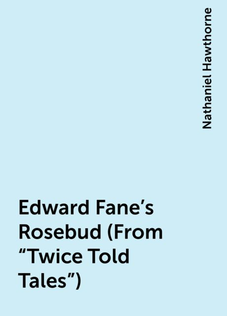 "Edward Fane's Rosebud (From ""Twice Told Tales""), Nathaniel Hawthorne"
