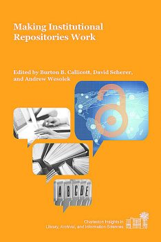 Making Institutional Repositories Work, Burton B. CallicottDavid SchererAndrew Wesolek