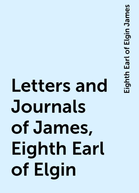 Letters and Journals of James, Eighth Earl of Elgin, Eighth Earl of Elgin James