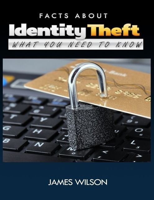 Facts About Identity Theft: All You Need to Know, James Wilson