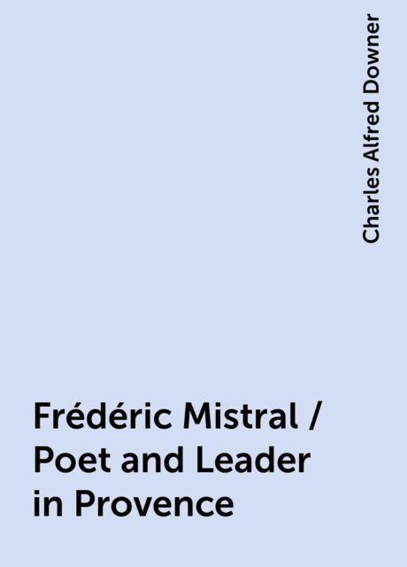Frédéric Mistral / Poet and Leader in Provence, Charles Alfred Downer