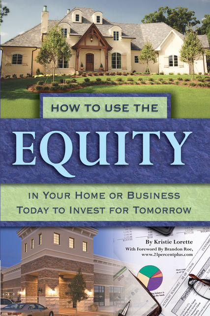 How to Use the Equity in Your Home or Business Today to Invest for Tomorrow, Kristie Lorette