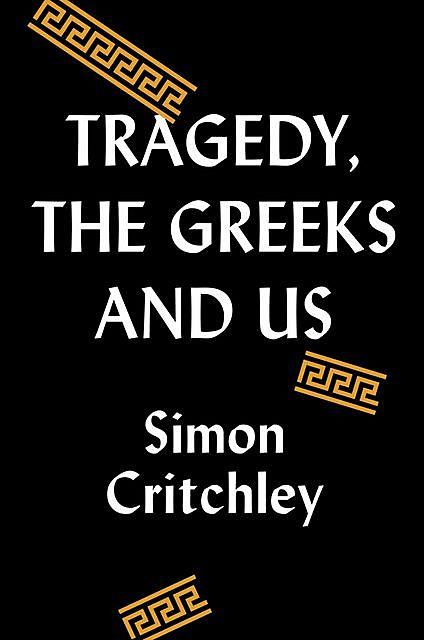 Tragedy, the Greeks, and Us, Simon Critchley