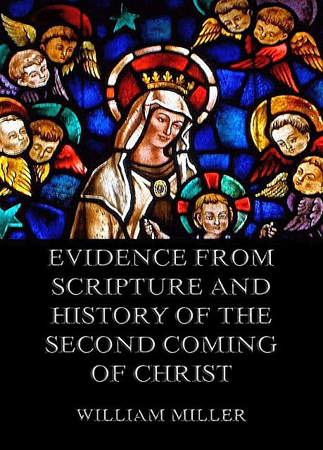 Evidence from Scripture and History of the Second Coming of Christ, William Miller