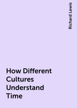 How Different Cultures Understand Time, Richard Lewis