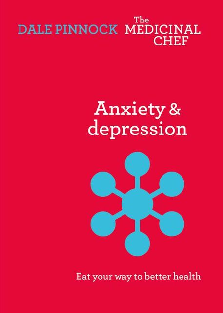 Anxiety and Depression: Eat Your Way To Better Health, Dale Pinnock
