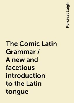 The Comic Latin Grammar / A new and facetious introduction to the Latin tongue, Percival Leigh
