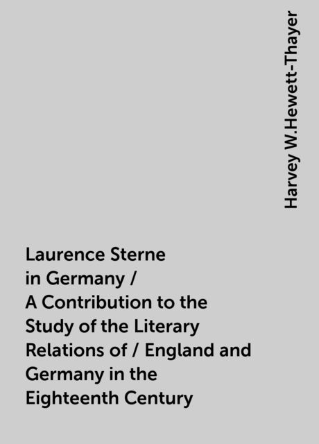 Laurence Sterne in Germany / A Contribution to the Study of the Literary Relations of / England and Germany in the Eighteenth Century, Harvey W.Hewett-Thayer
