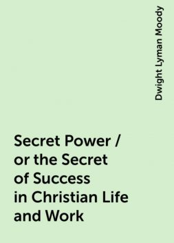 Secret Power / or the Secret of Success in Christian Life and Work, Dwight Lyman Moody