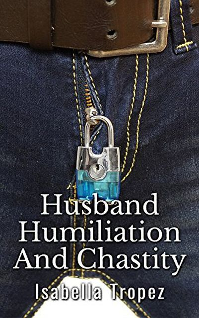 Husband Humiliation And Chastity: Extreme Cuckold, Wimp, FemDom, Isabella Tropez