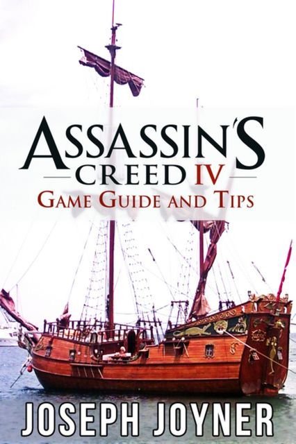 Assassin's Creed 4 Game Guide and Tips, Joseph Joyner