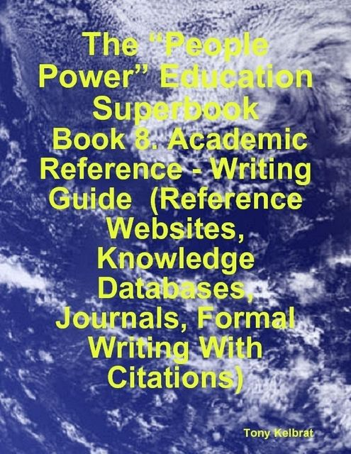 "The ""People Power"" Education Superbook: Book 8. Academic Reference – Writing Guide (Reference Websites, Knowledge Databases, Journals, Formal Writing With Citations), Tony Kelbrat"