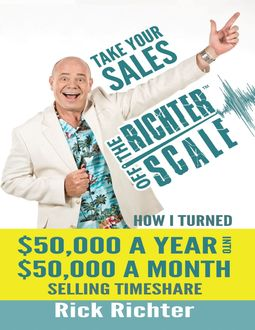 Take Your Sales Off the Richter Scale: How I Turned $50,000 A Year Into $50,000 A Month Selling Timeshare, Rick Richter