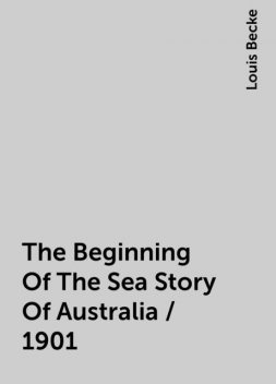 The Beginning Of The Sea Story Of Australia / 1901, Louis Becke
