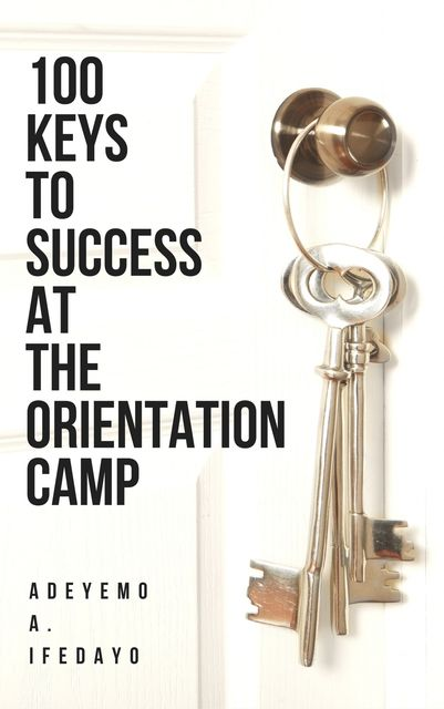 100 Keys To Success At The Orientation Camp, Adeyemo A. Ifedayo