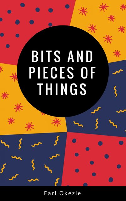 Bits and Pieces of Things, Earl Okezie