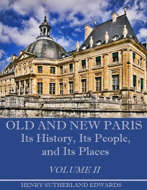 Old and New Paris : Its History, Its People, and Its Places, Volume I I (Illustrated), Henry Sutherland Edwards