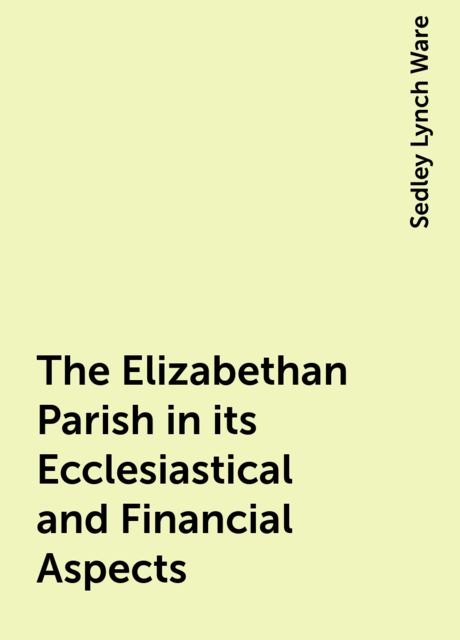 The Elizabethan Parish in its Ecclesiastical and Financial Aspects, Sedley Lynch Ware