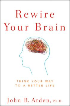 Rewire Your Brain: Think Your Way to a Better Life, John B.Arden