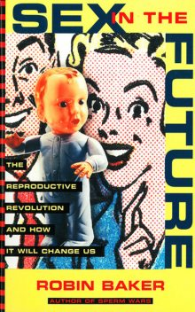 Sex In The Future: The Reproductive Revolution and How it Will Change Us, Robin Baker