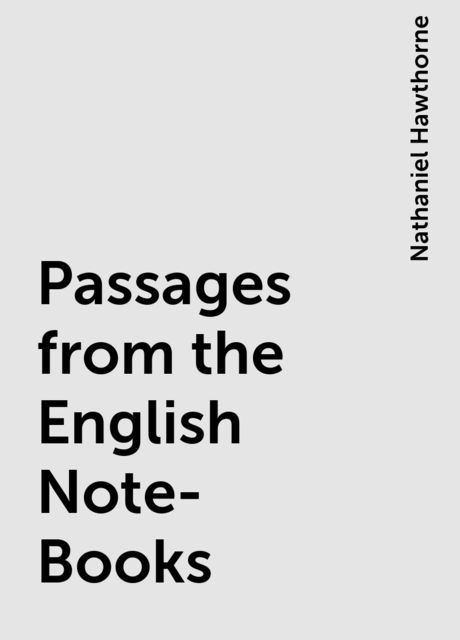Passages from the English Note-Books, Nathaniel Hawthorne