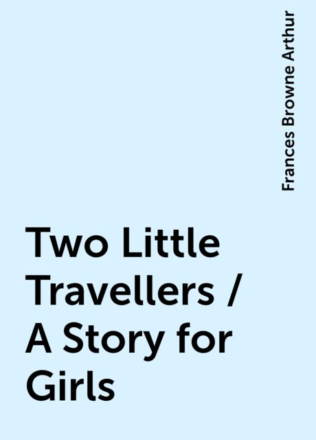 Two Little Travellers / A Story for Girls, Frances Browne Arthur